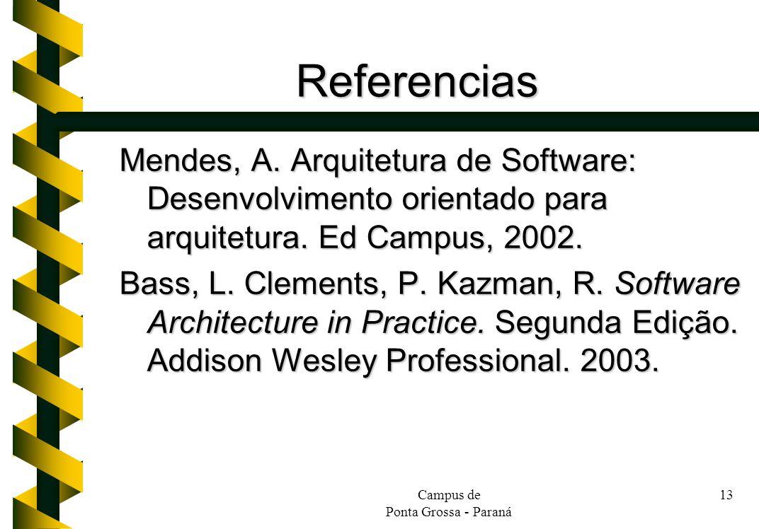 Campus de Ponta Grossa - Paraná 13 Referencias Mendes, A. Arquitetura de Software: Desenvolvimento orientado para arquitetura. Ed Campus, 2002. Bass,