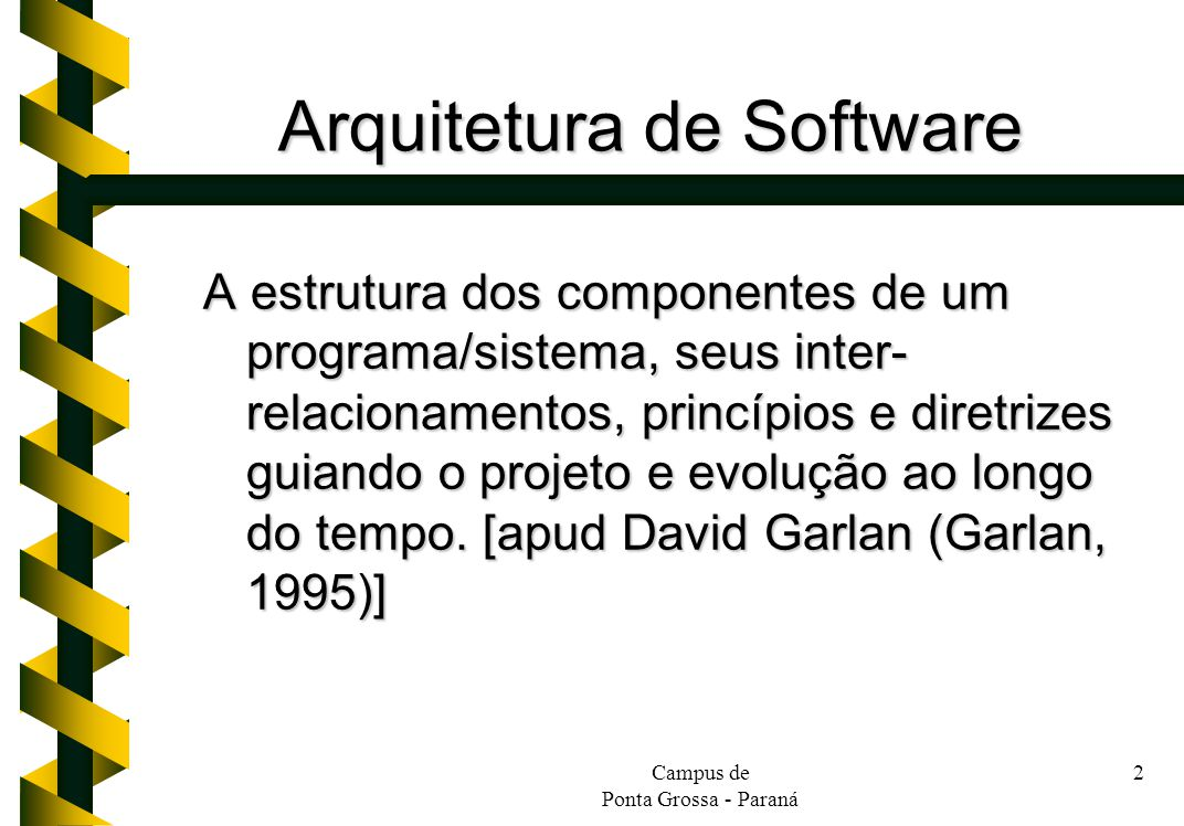 Campus de Ponta Grossa - Paraná 2 Arquitetura de Software A estrutura dos componentes de um programa/sistema, seus inter- relacionamentos, princípios