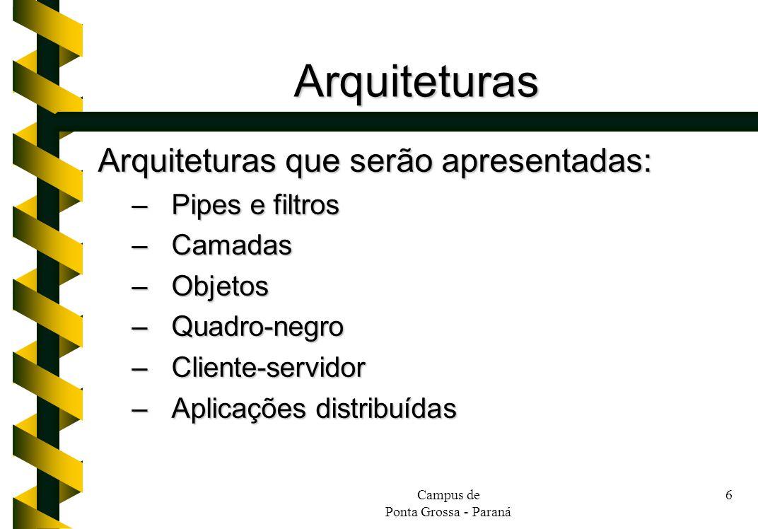 Campus de Ponta Grossa - Paraná 6 Arquiteturas Arquiteturas que serão apresentadas: –Pipes e filtros –Camadas –Objetos –Quadro-negro –Cliente-servidor