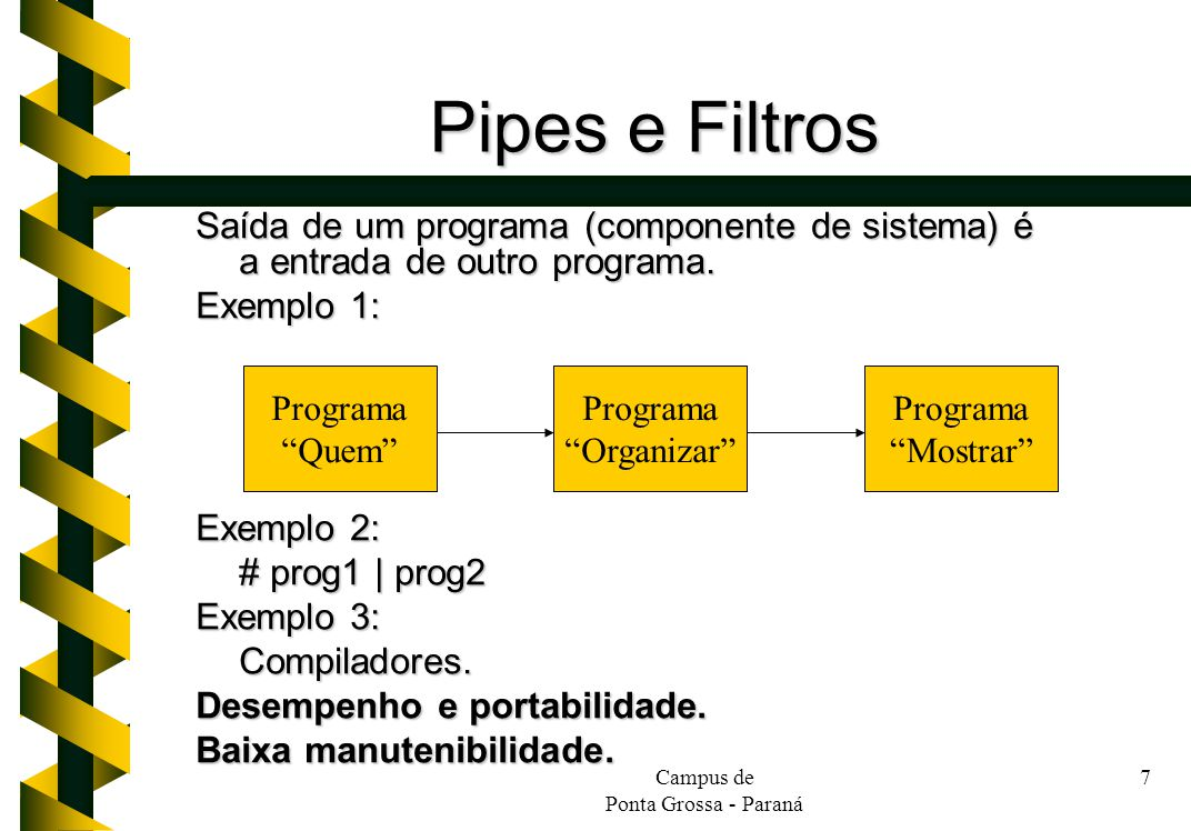 Campus de Ponta Grossa - Paraná 7 Pipes e Filtros Saída de um programa (componente de sistema) é a entrada de outro programa. Exemplo 1: Exemplo 2: #