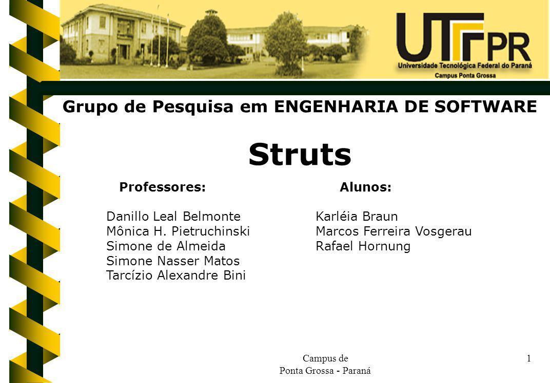 Campus de Ponta Grossa - Paraná 1 Grupo de Pesquisa em ENGENHARIA DE SOFTWARE Struts Professores: Alunos: Danillo Leal BelmonteKarléia Braun Mônica H.