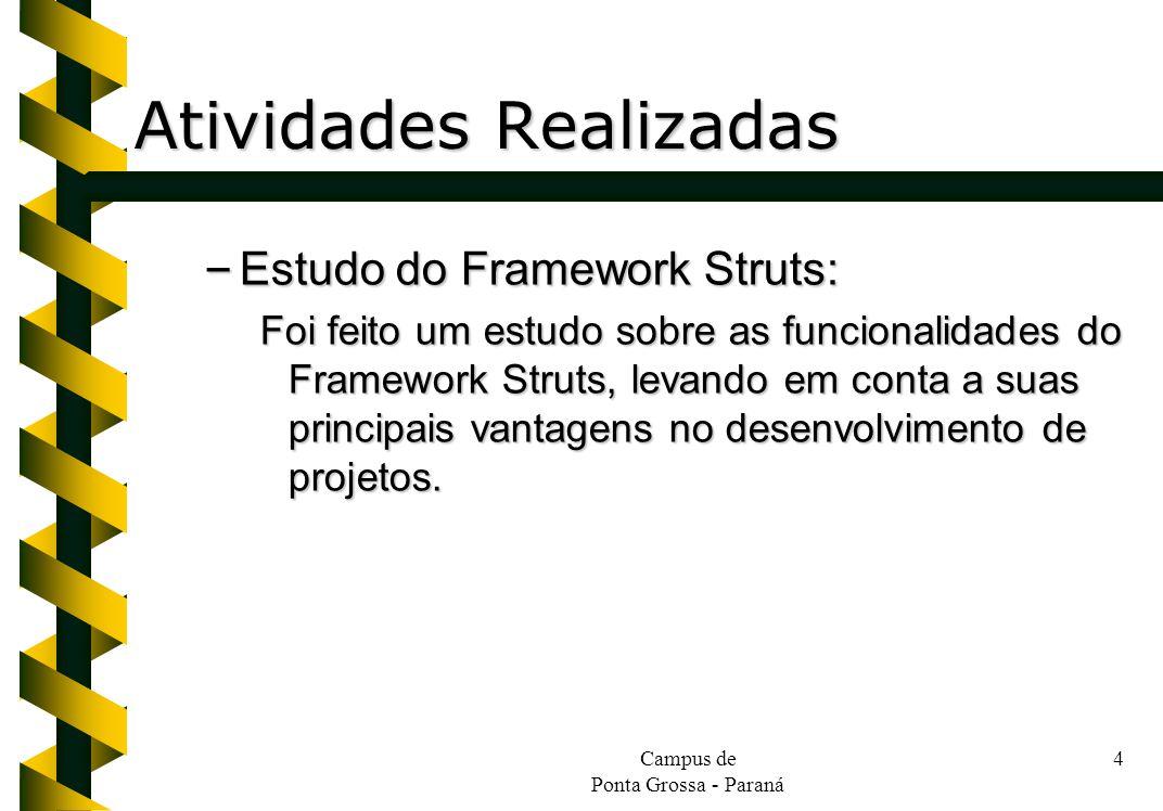 Campus de Ponta Grossa - Paraná 4 Atividades Realizadas – Estudo do Framework Struts: Foi feito um estudo sobre as funcionalidades do Framework Struts, levando em conta a suas principais vantagens no desenvolvimento de projetos.