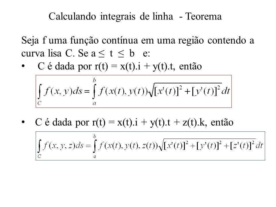 Calculando integrais de linha - Teorema Seja f uma função contínua em uma região contendo a curva lisa C. Se a t b e: C é dada por r(t) = x(t).i + y(t