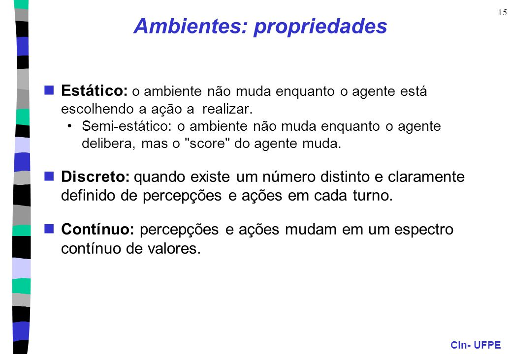 CIn- UFPE 15 Ambientes: propriedades Estático: o ambiente não muda enquanto o agente está escolhendo a ação a realizar.