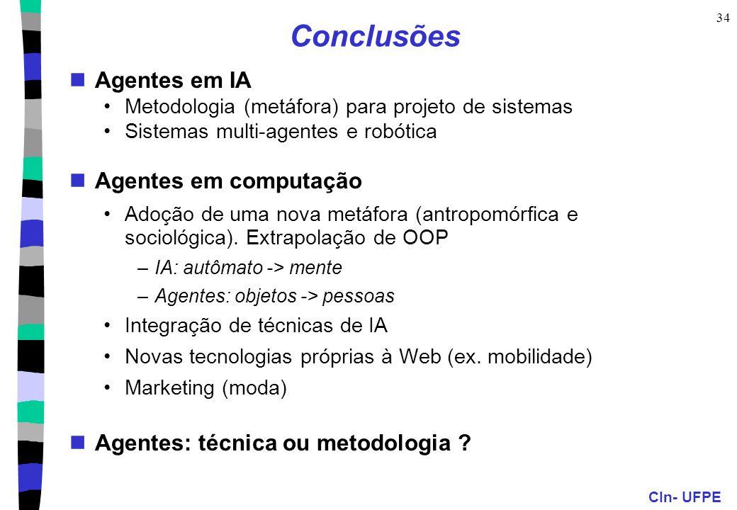 CIn- UFPE 34 Conclusões Agentes em IA Metodologia (metáfora) para projeto de sistemas Sistemas multi-agentes e robótica Agentes em computação Adoção de uma nova metáfora (antropomórfica e sociológica).