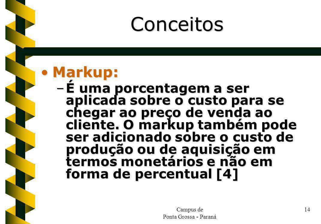 Campus de Ponta Grossa - Paraná 14 Markup:Markup: –É uma porcentagem a ser aplicada sobre o custo para se chegar ao preço de venda ao cliente. O marku