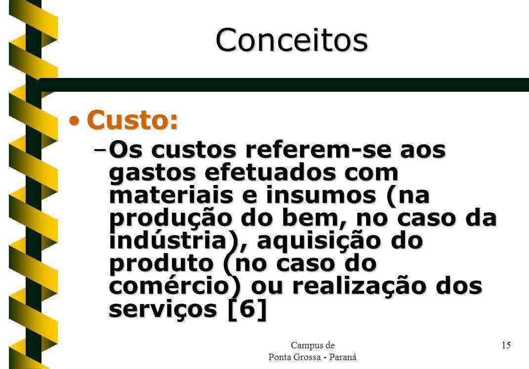 Campus de Ponta Grossa - Paraná 15 Custo:Custo: –Os custos referem-se aos gastos efetuados com materiais e insumos (na produção do bem, no caso da indústria), aquisição do produto (no caso do comércio) ou realização dos serviços [6] Conceitos