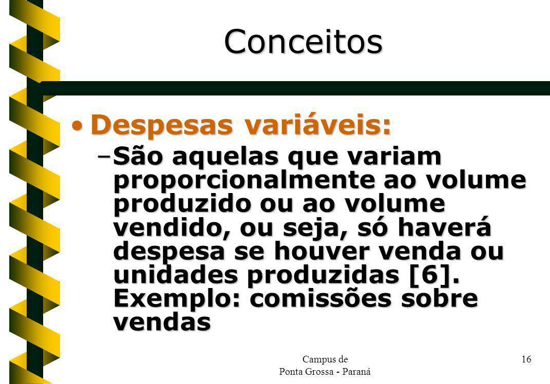Campus de Ponta Grossa - Paraná 16 Despesas variáveis:Despesas variáveis: –São aquelas que variam proporcionalmente ao volume produzido ou ao volume vendido, ou seja, só haverá despesa se houver venda ou unidades produzidas [6].