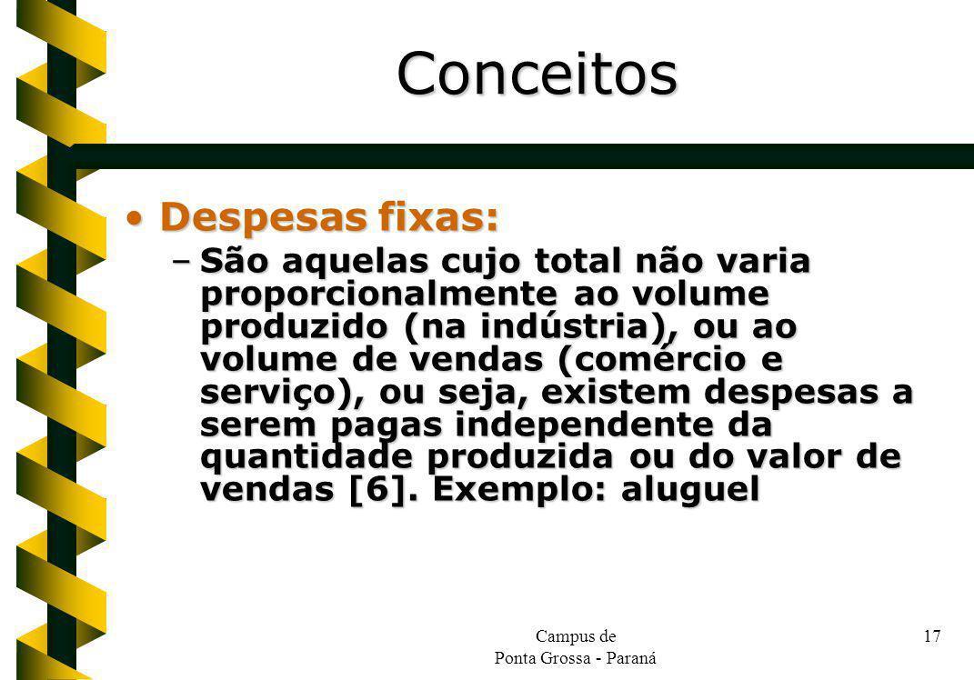 Campus de Ponta Grossa - Paraná 17 Despesas fixas:Despesas fixas: –São aquelas cujo total não varia proporcionalmente ao volume produzido (na indústria), ou ao volume de vendas (comércio e serviço), ou seja, existem despesas a serem pagas independente da quantidade produzida ou do valor de vendas [6].