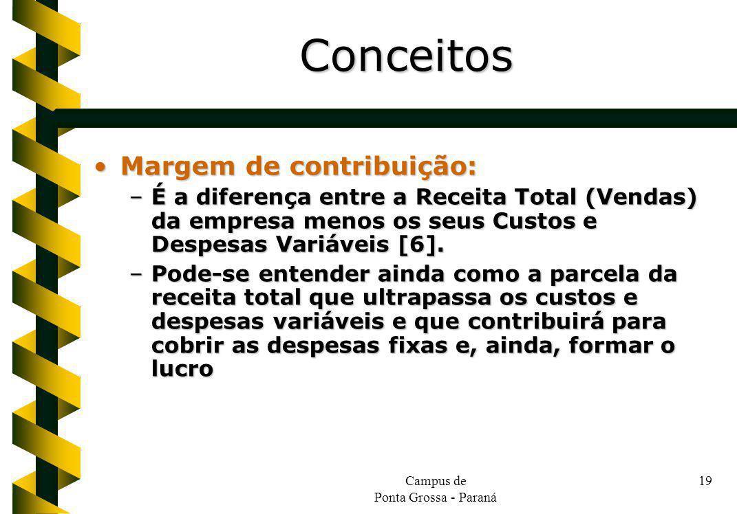 Campus de Ponta Grossa - Paraná 19 Margem de contribuição:Margem de contribuição: –É a diferença entre a Receita Total (Vendas) da empresa menos os seus Custos e Despesas Variáveis [6].