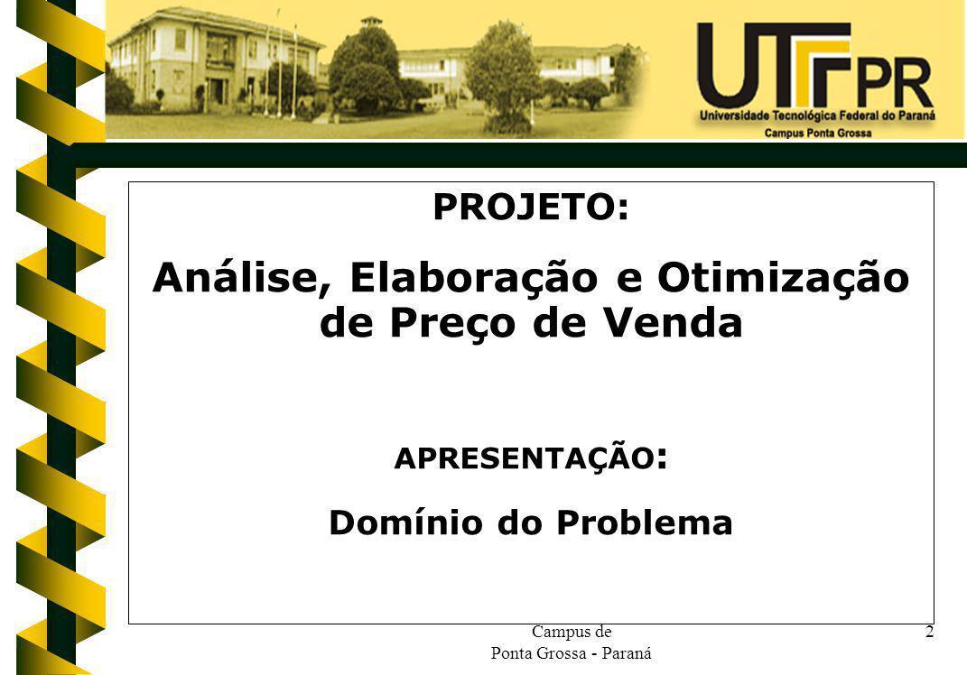 Campus de Ponta Grossa - Paraná 2 PROJETO: Análise, Elaboração e Otimização de Preço de Venda APRESENTAÇÃO : Domínio do Problema