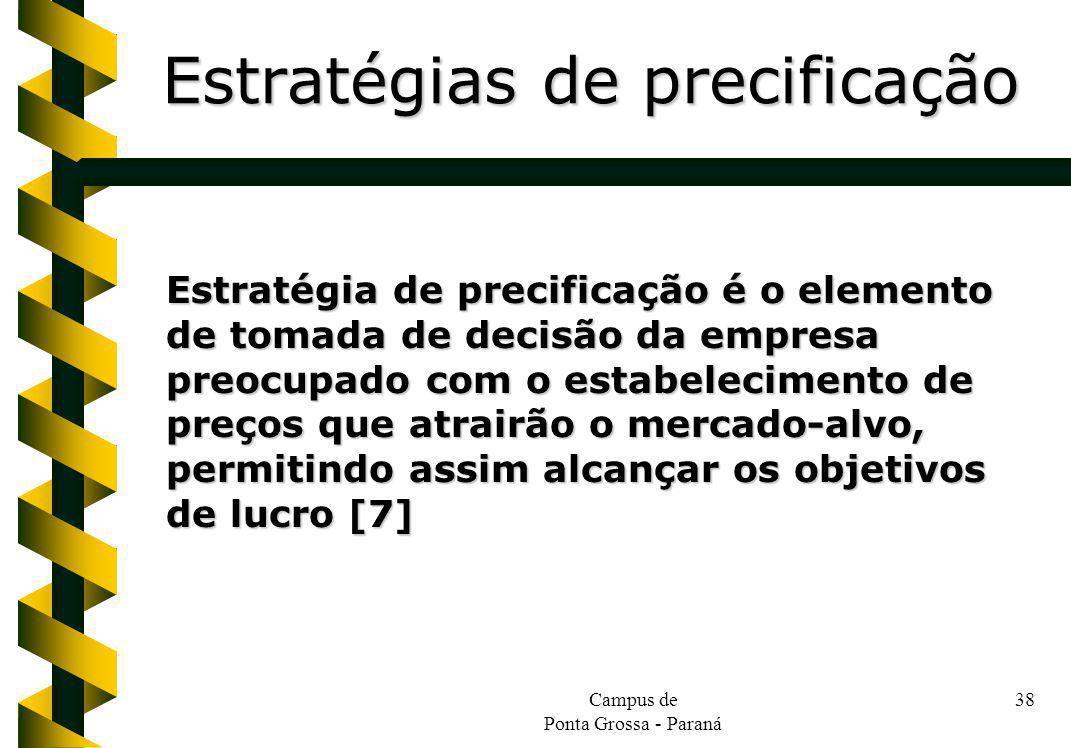 Campus de Ponta Grossa - Paraná 38 Estratégia de precificação é o elemento de tomada de decisão da empresa preocupado com o estabelecimento de preços que atrairão o mercado-alvo, permitindo assim alcançar os objetivos de lucro [7] Estratégias de precificação