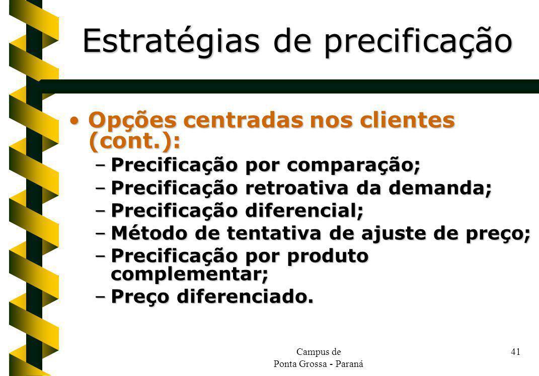 Campus de Ponta Grossa - Paraná 41 Opções centradas nos clientes (cont.):Opções centradas nos clientes (cont.): –Precificação por comparação; –Precificação retroativa da demanda; –Precificação diferencial; –Método de tentativa de ajuste de preço; –Precificação por produto complementar; –Preço diferenciado.