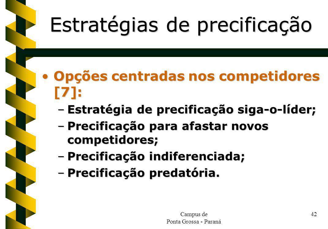 Campus de Ponta Grossa - Paraná 42 Opções centradas nos competidores [7]:Opções centradas nos competidores [7]: –Estratégia de precificação siga-o-líder; –Precificação para afastar novos competidores; –Precificação indiferenciada; –Precificação predatória.