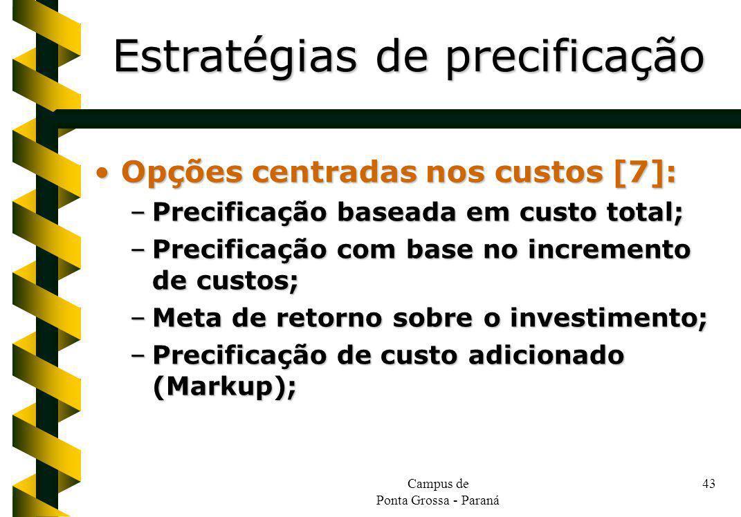 Campus de Ponta Grossa - Paraná 43 Opções centradas nos custos [7]:Opções centradas nos custos [7]: –Precificação baseada em custo total; –Precificação com base no incremento de custos; –Meta de retorno sobre o investimento; –Precificação de custo adicionado (Markup); Estratégias de precificação