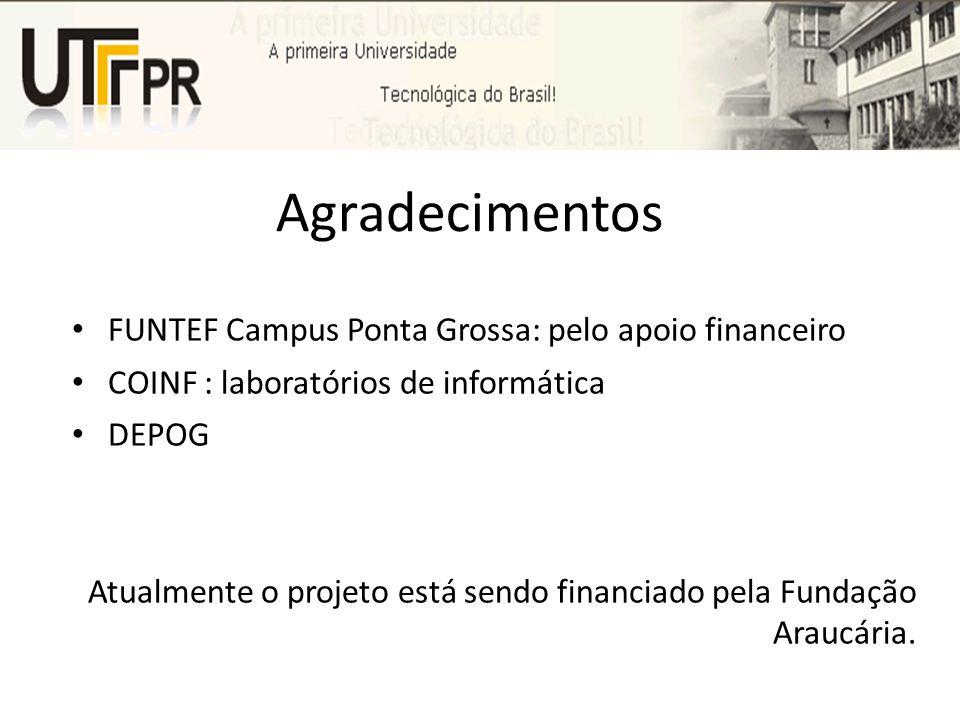 Agradecimentos FUNTEF Campus Ponta Grossa: pelo apoio financeiro COINF : laboratórios de informática DEPOG Atualmente o projeto está sendo financiado