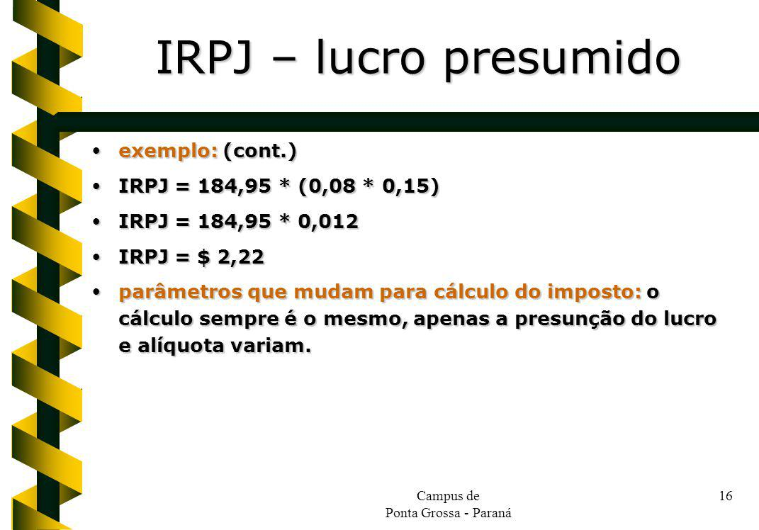 Campus de Ponta Grossa - Paraná 16 exemplo: (cont.) exemplo: (cont.) IRPJ = 184,95 * (0,08 * 0,15) IRPJ = 184,95 * (0,08 * 0,15) IRPJ = 184,95 * 0,012