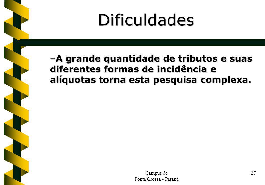 Campus de Ponta Grossa - Paraná 27 –A grande quantidade de tributos e suas diferentes formas de incidência e alíquotas torna esta pesquisa complexa. D