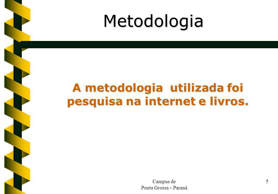 Campus de Ponta Grossa - Paraná 5 A metodologia utilizada foi pesquisa na internet e livros. Metodologia