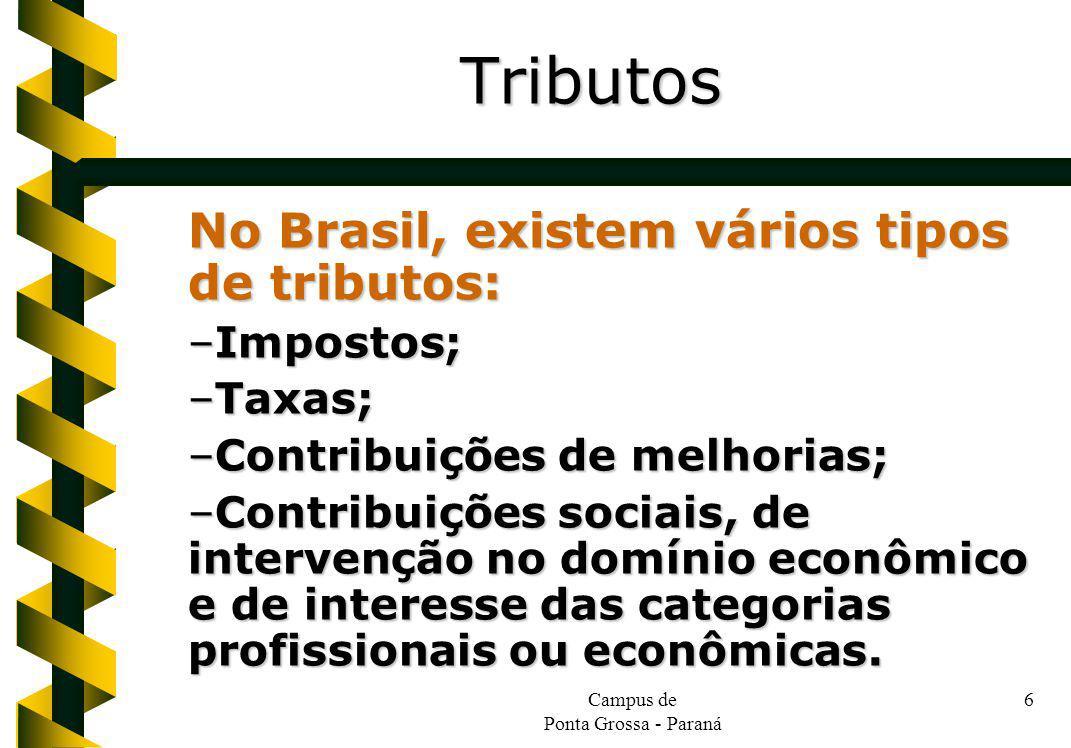 Campus de Ponta Grossa - Paraná 6 No Brasil, existem vários tipos de tributos: –Impostos; –Taxas; –Contribuições de melhorias; –Contribuições sociais,