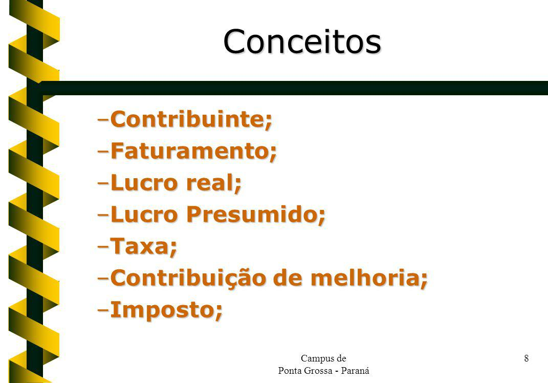 Campus de Ponta Grossa - Paraná 8 –Contribuinte; –Faturamento; –Lucro real; –Lucro Presumido; –Taxa; –Contribuição de melhoria; –Imposto; Conceitos