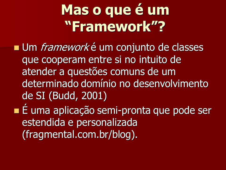 Mas o que é um Framework? Um framework é um conjunto de classes que cooperam entre si no intuito de atender a questões comuns de um determinado domíni