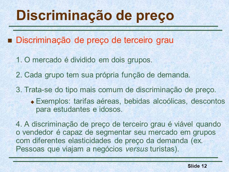 Slide 12 Discriminação de preço Discriminação de preço de terceiro grau 1. O mercado é dividido em dois grupos. 2. Cada grupo tem sua própria função d