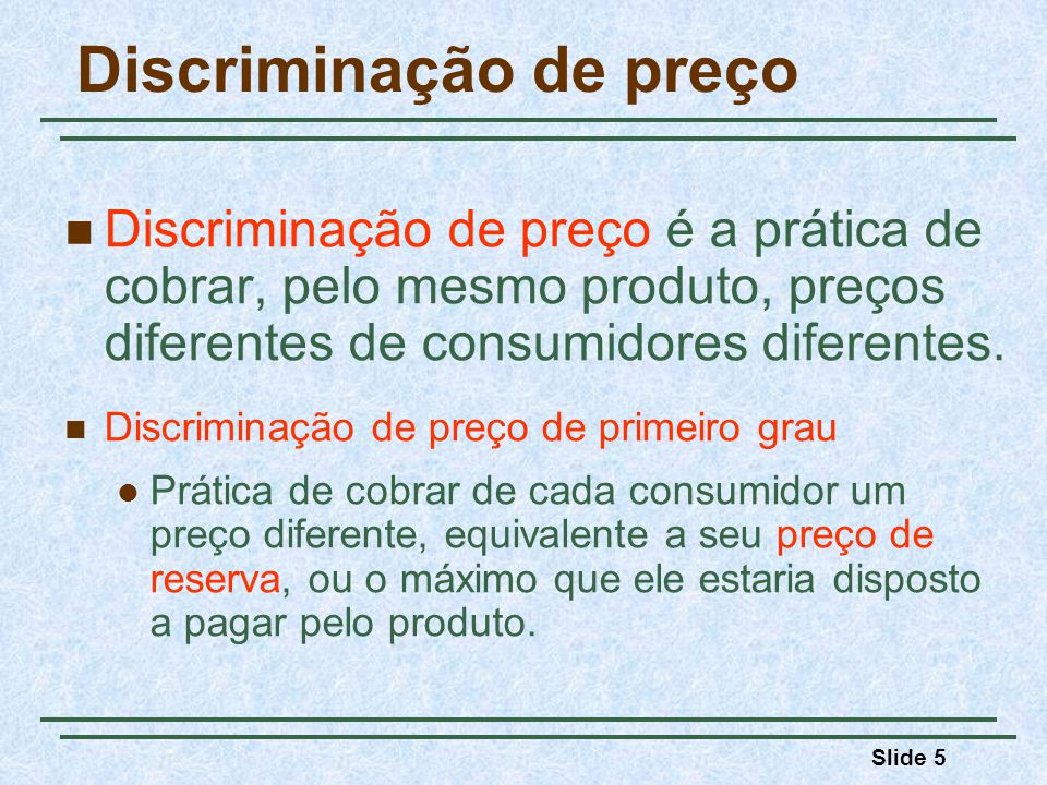 Slide 5 Discriminação de preço Discriminação de preço é a prática de cobrar, pelo mesmo produto, preços diferentes de consumidores diferentes. Discrim