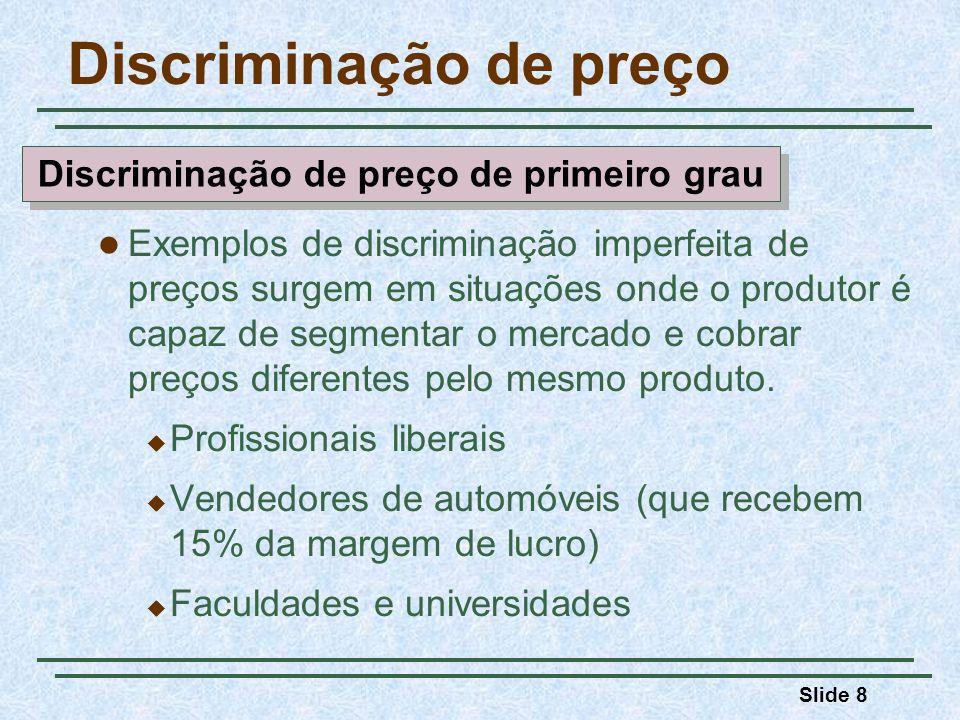 Slide 8 Discriminação de preço Exemplos de discriminação imperfeita de preços surgem em situações onde o produtor é capaz de segmentar o mercado e cob