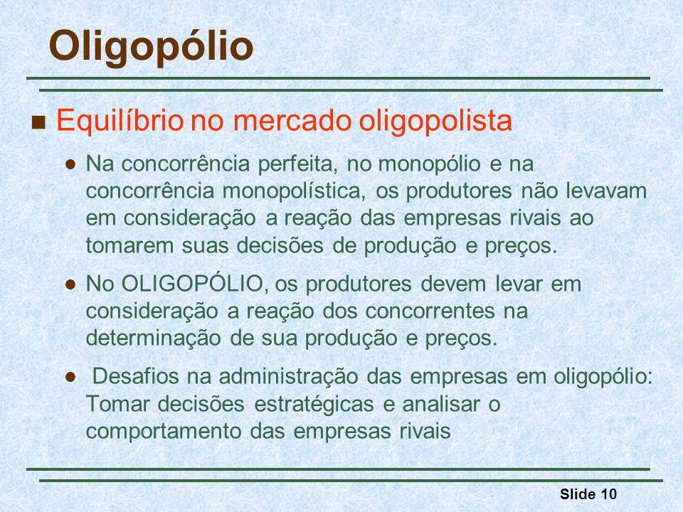 Slide 10 Oligopólio Equilíbrio no mercado oligopolista Na concorrência perfeita, no monopólio e na concorrência monopolística, os produtores não levav