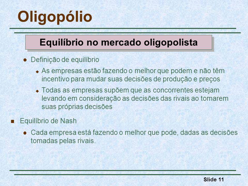 Slide 11 Oligopólio Definição de equilíbrio As empresas estão fazendo o melhor que podem e não têm incentivo para mudar suas decisões de produção e pr