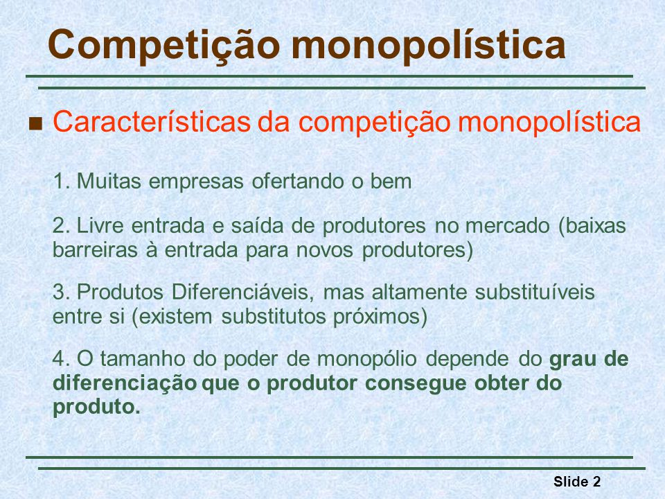 Slide 2 Competição monopolística Características da competição monopolística 1. Muitas empresas ofertando o bem 2. Livre entrada e saída de produtores
