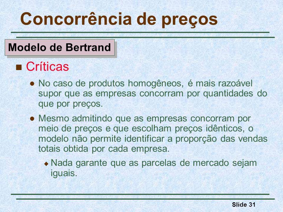 Slide 31 Concorrência de preços Críticas No caso de produtos homogêneos, é mais razoável supor que as empresas concorram por quantidades do que por pr