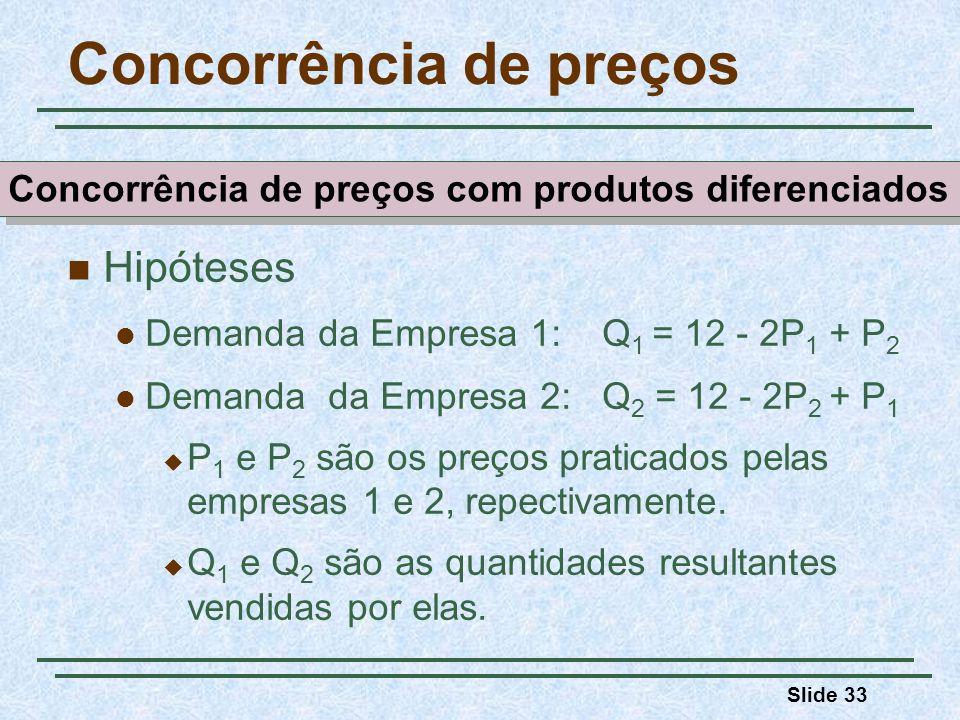 Slide 33 Concorrência de preços Hipóteses Demanda da Empresa 1: Q 1 = 12 - 2P 1 + P 2 Demanda da Empresa 2: Q 2 = 12 - 2P 2 + P 1 P 1 e P 2 são os pre