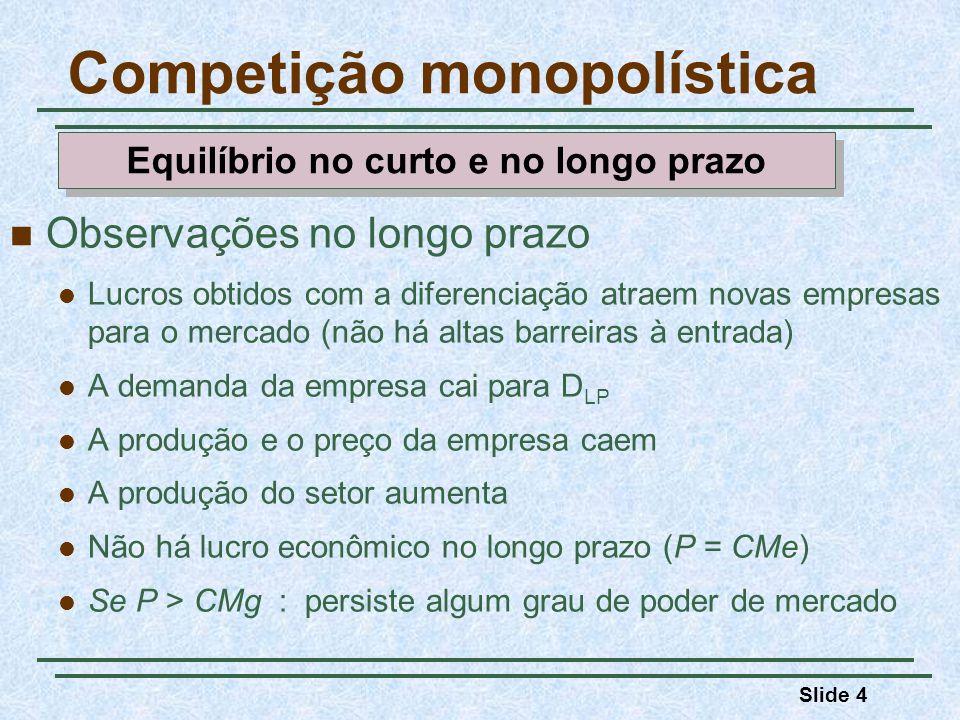 Peso morto CMgCMe Competição monopolística $/Q Quantidade $/Q D = RMg QCQC PCPC CMgCMe D LP RMg LP Q CMg P Quantidade Competição perfeita Concorrência monopolística Comparação do equilíbrio em competição monopolística e do equilíbrio em competição perfeita