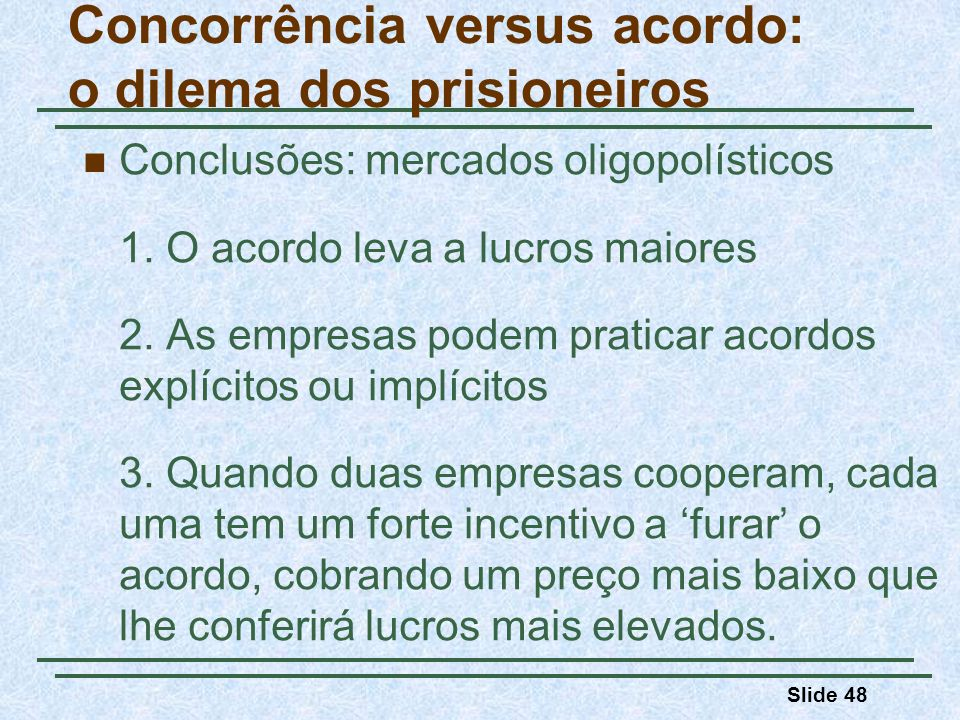 Slide 48 Concorrência versus acordo: o dilema dos prisioneiros Conclusões: mercados oligopolísticos 1. O acordo leva a lucros maiores 2. As empresas p