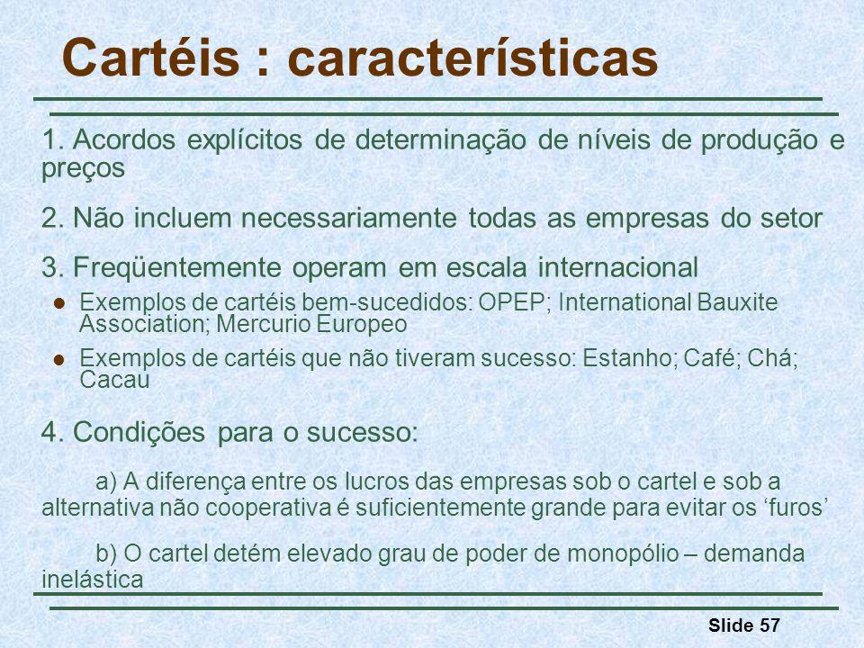 Slide 57 Cartéis : características 1. Acordos explícitos de determinação de níveis de produção e preços 2. Não incluem necessariamente todas as empres