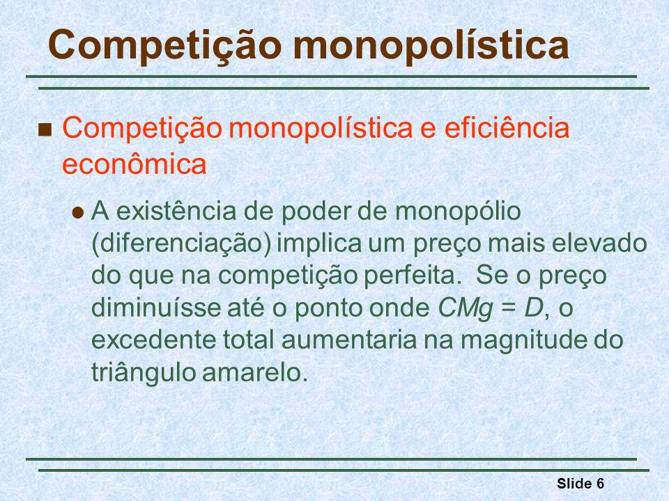 Slide 6 Competição monopolística Competição monopolística e eficiência econômica A existência de poder de monopólio (diferenciação) implica um preço m