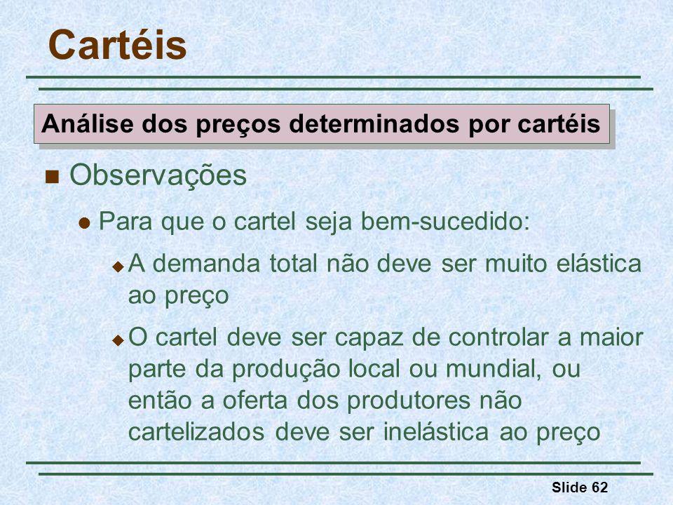 Slide 62 Cartéis Observações Para que o cartel seja bem-sucedido: A demanda total não deve ser muito elástica ao preço O cartel deve ser capaz de cont