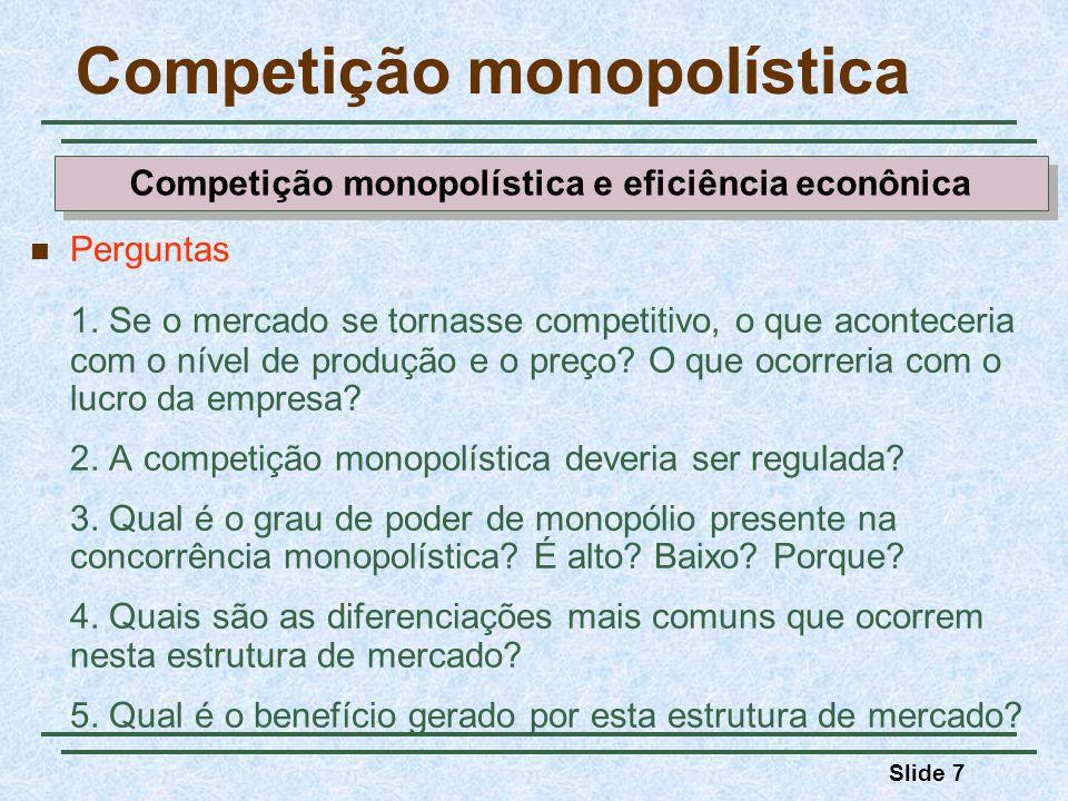 Slide 7 Competição monopolística Perguntas 1. Se o mercado se tornasse competitivo, o que aconteceria com o nível de produção e o preço? O que ocorrer