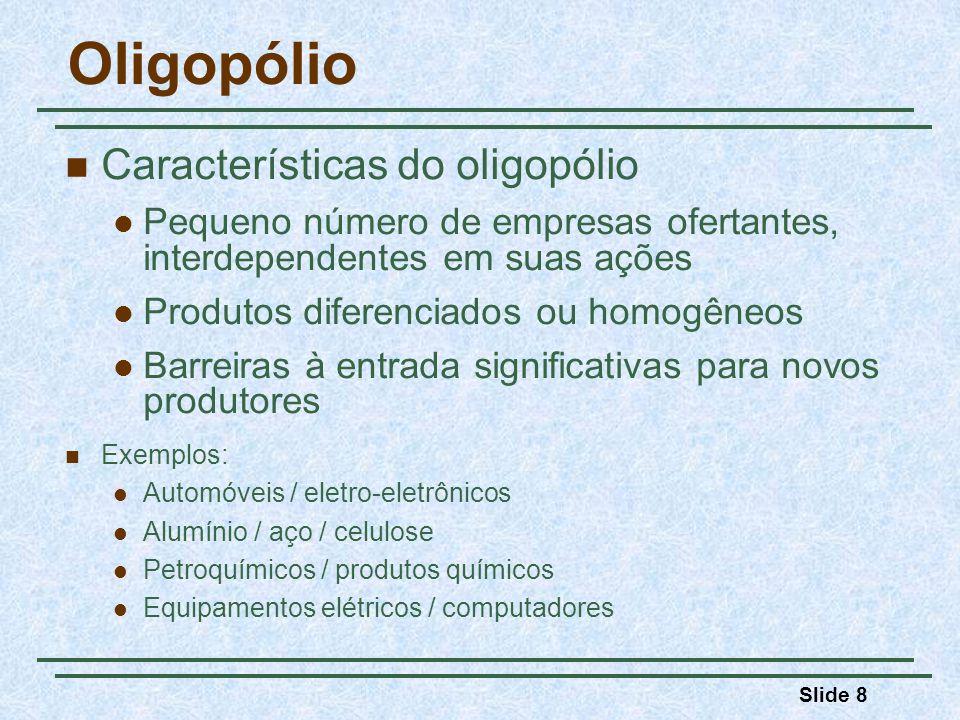 Slide 8 Oligopólio Características do oligopólio Pequeno número de empresas ofertantes, interdependentes em suas ações Produtos diferenciados ou homog