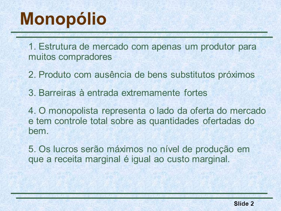 Slide 23 Monopólio Comparação da determinação de preços sob monopólio e sob competição perfeita: MonopólioP > CMg Competição perfeitaP = CMg Quanto mais elástica for a demanda, mais próximo o preço deverá estar do custo marginal.