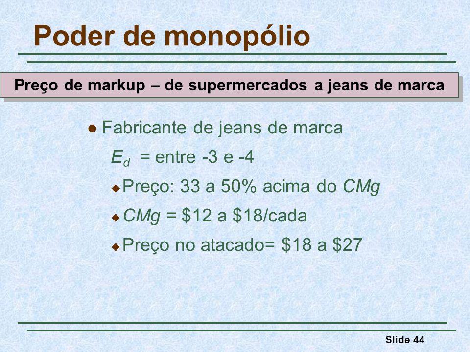 Slide 44 Fabricante de jeans de marca E d = entre -3 e -4 Preço: 33 a 50% acima do CMg CMg = $12 a $18/cada Preço no atacado= $18 a $27 Poder de monopólio Preço de markup – de supermercados a jeans de marca