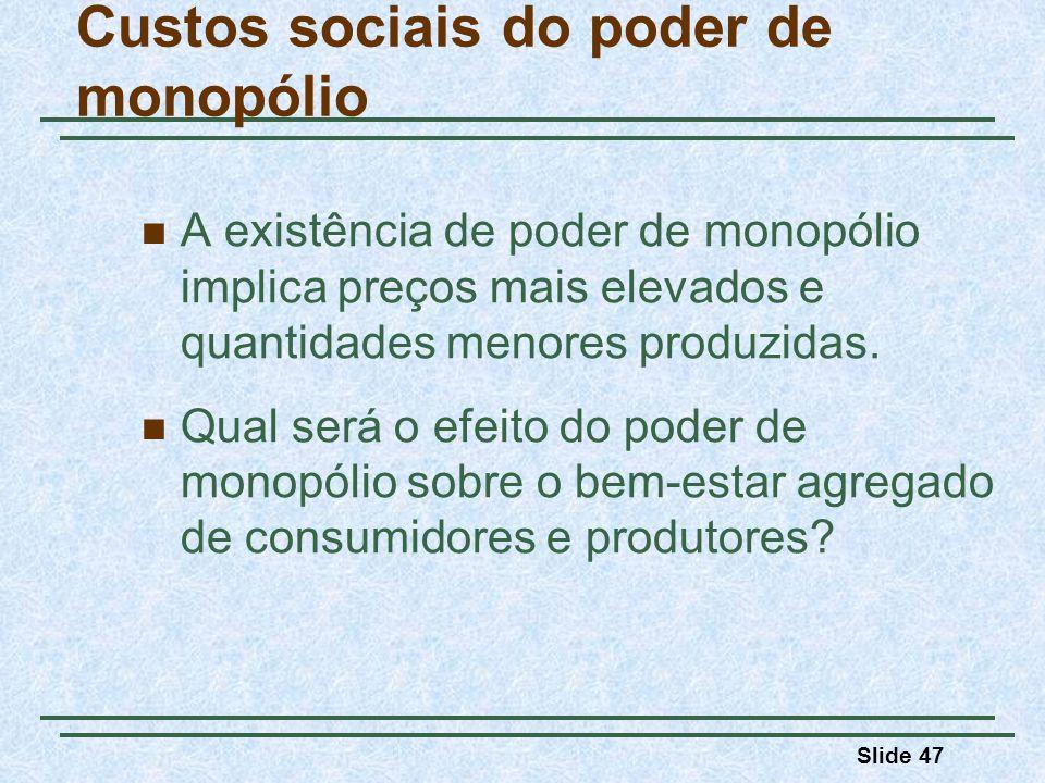 Slide 47 Custos sociais do poder de monopólio A existência de poder de monopólio implica preços mais elevados e quantidades menores produzidas.