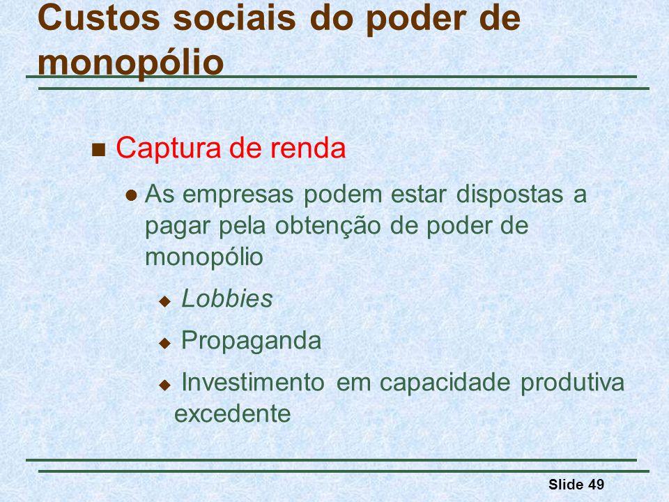 Slide 49 Captura de renda As empresas podem estar dispostas a pagar pela obtenção de poder de monopólio Lobbies Propaganda Investimento em capacidade produtiva excedente Custos sociais do poder de monopólio