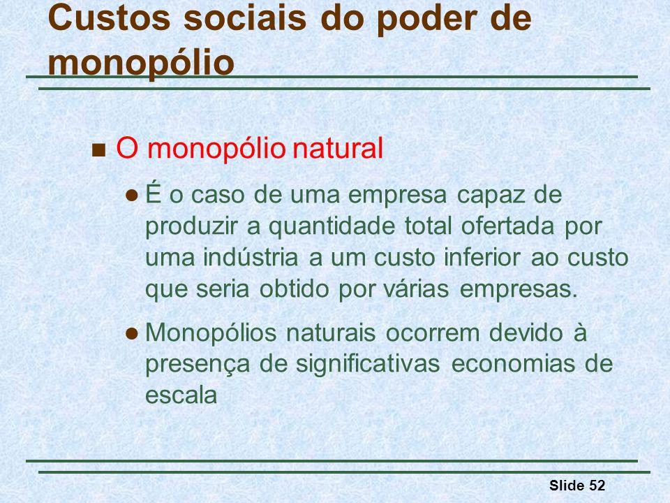 Slide 52 O monopólio natural É o caso de uma empresa capaz de produzir a quantidade total ofertada por uma indústria a um custo inferior ao custo que seria obtido por várias empresas.