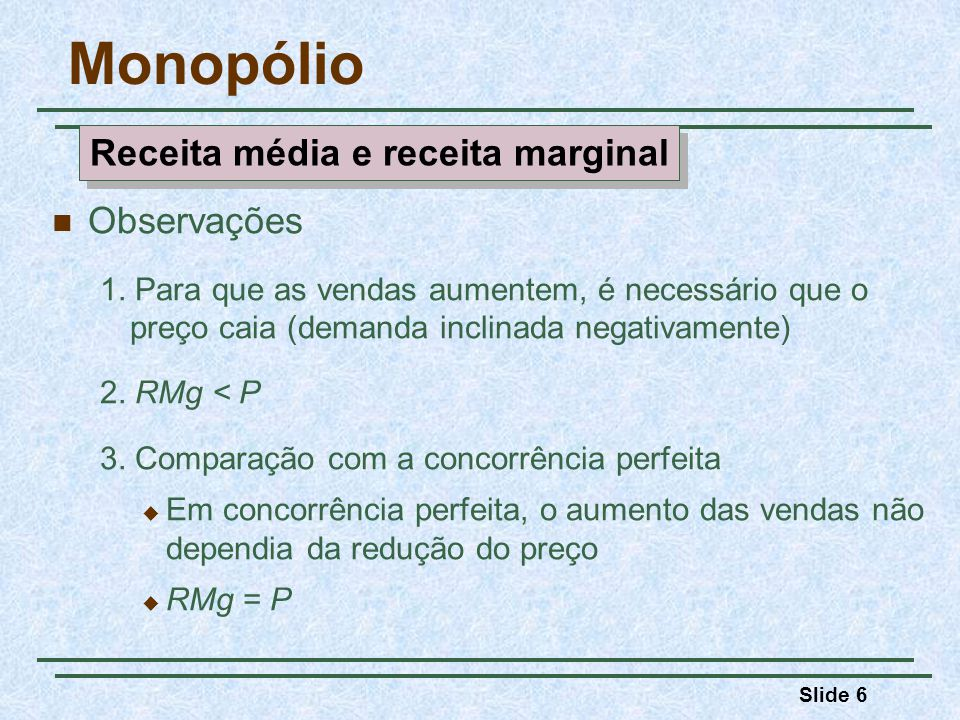 Slide 17 Monopólio Observações CMe = $15, Q = 10, CT = CMe x Q = 150 Lucro = RT = CT = $300 - $150 = $150, ou Lucro = (P - CMe) x Q = ($30 - $15)(10) = $150 Quantidade $/Q 05101520 10 20 30 40 15 CMg RMe RMg CMe Lucro Exemplo de maximização de lucros