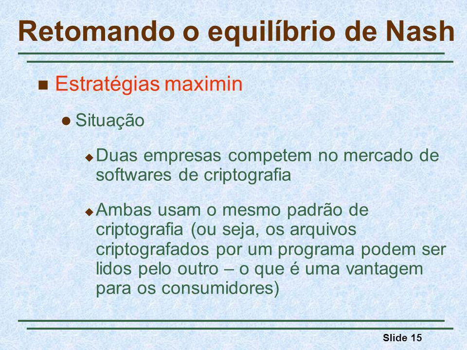 Slide 15 Retomando o equilíbrio de Nash Estratégias maximin Situação Duas empresas competem no mercado de softwares de criptografia Ambas usam o mesmo padrão de criptografia (ou seja, os arquivos criptografados por um programa podem ser lidos pelo outro – o que é uma vantagem para os consumidores)