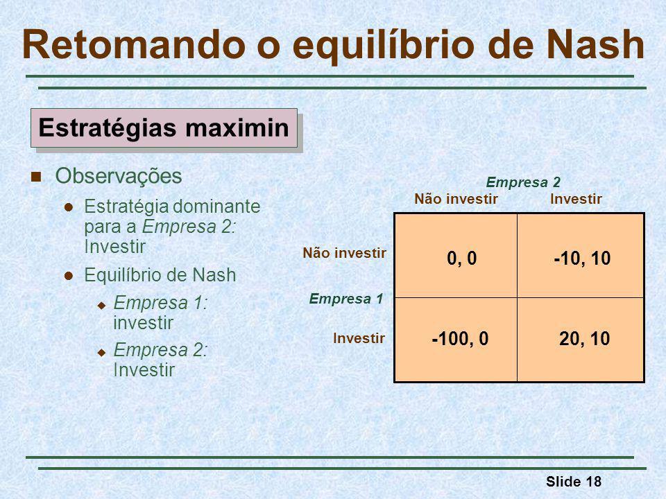 Slide 18 Retomando o equilíbrio de Nash Empresa 1 Não investirInvestir Empresa 2 0, 0-10, 10 20, 10-100, 0 Não investir Investir Observações Estratégi