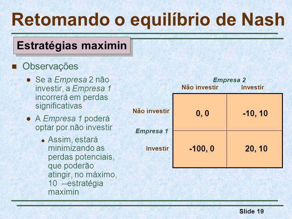 Slide 19 Retomando o equilíbrio de Nash Empresa 1 Não investirInvestir Empresa 2 0, 0-10, 10 20, 10-100, 0 Não investir Investir Observações Se a Empresa 2 não investir, a Empresa 1 incorrerá em perdas significativas A Empresa 1 poderá optar por não investir Assim, estará minimizando as perdas potenciais, que poderão atingir, no máximo, 10 --estratégia maximin Estratégias maximin